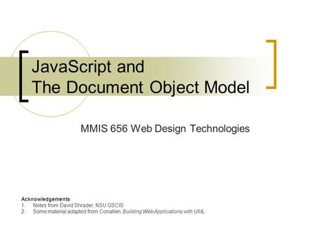 JavaScript and The Document Object Model MMIS 656 Web Design Technologies Acknowledgements: 1.Notes from David Shrader, NSU GSCIS 2.Some material adapted.