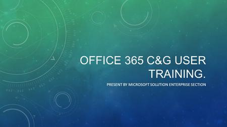 OFFICE 365 C&G USER TRAINING. PRESENT BY MICROSOFT SOLUTION ENTERPRISE SECTION.