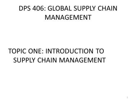 DPS 406: GLOBAL SUPPLY CHAIN <strong>MANAGEMENT</strong> <strong>TOPIC</strong> ONE: INTRODUCTION TO SUPPLY CHAIN <strong>MANAGEMENT</strong> 1.