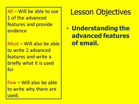 Lesson Objectives Understanding the advanced features of email. All – Will be able to use 1 of the advanced features and provide evidence Most – Will also.