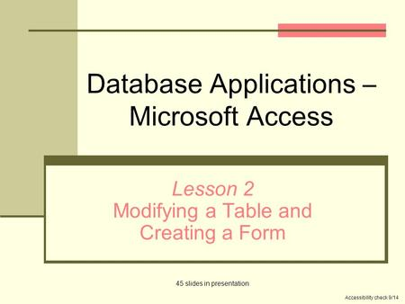 Database Applications – Microsoft Access Lesson 2 Modifying a Table and Creating a Form 45 slides in presentation Accessibility check 9/14.