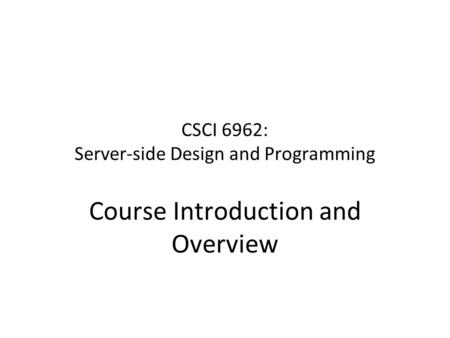 CSCI 6962: Server-side Design and Programming Course Introduction and Overview.