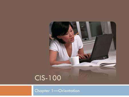 CIS-100 Chapter 1—Orientation. Chapter Objectives After successful completion of this chapter you should be able to:  Access live lectures  Communicate.