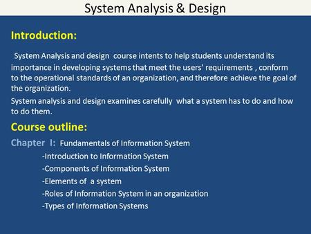 System Analysis & Design Introduction: System Analysis and design course intents to help students understand its importance in developing systems that.