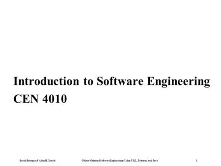 Bernd Bruegge & Allen H. Dutoit Object-Oriented Software Engineering: Using UML, <strong>Patterns</strong>, and <strong>Java</strong> 1 Introduction to Software Engineering CEN 4010.