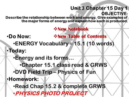 Unit 3 Chapter 15 Day 1 OBJECTIVE : Describe the relationship between work and energy. Give examples <strong>of</strong> the major forms <strong>of</strong> energy and explain how each.