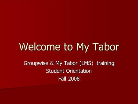 Welcome to My Tabor Groupwise & My Tabor (LMS) training Student Orientation Fall 2008.