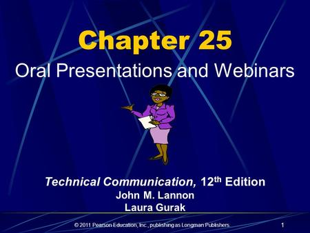 © 2011 Pearson Education, Inc., publishing as Longman Publishers. 1 Chapter 25 Oral Presentations and Webinars Technical Communication, 12 th Edition John.