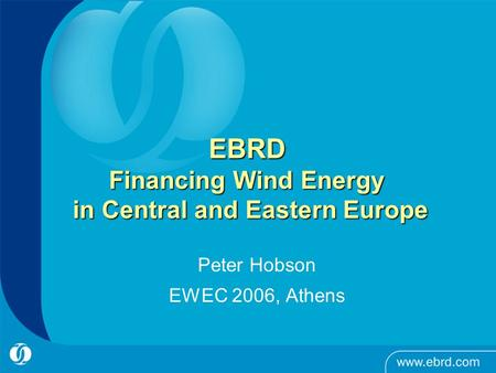 EBRD Financing Wind Energy in Central and Eastern Europe Peter Hobson EWEC 2006, Athens.