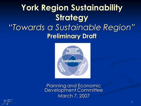 "1 York Region Sustainability Strategy ""Towards a Sustainable Region"" Preliminary Draft Planning and Economic Development Committee March 7, 2007."
