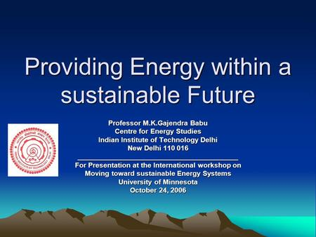 Providing Energy within a sustainable Future Professor M.K.Gajendra Babu Centre for Energy Studies Indian Institute of Technology <strong>Delhi</strong> New <strong>Delhi</strong> 110 016.