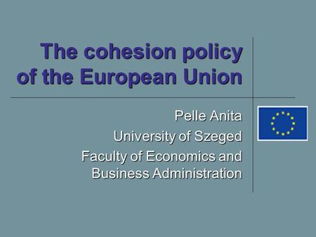 The cohesion policy of the European Union Pelle Anita University of Szeged Faculty of Economics and Business Administration.