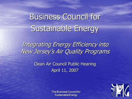 The Business Council for Sustainable Energy Business Council for Sustainable Energy Integrating Energy Efficiency into New Jersey's Air Quality Programs.