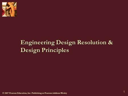 © 2007 Pearson Education, Inc. Publishing as Pearson Addison-Wesley 1 Engineering Design Resolution & Design Principles.