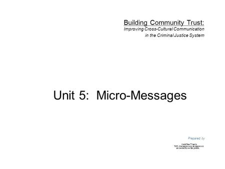 Unit 5: Micro-Messages Prepared by Building Community Trust: Improving Cross-Cultural Communication in the Criminal Justice System.