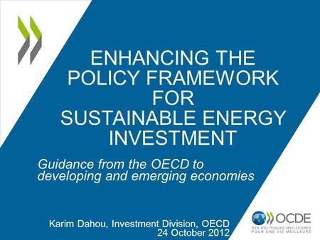 ENHANCING THE POLICY FRAMEWORK FOR SUSTAINABLE ENERGY INVESTMENT Guidance from the OECD to developing and emerging economies Karim Dahou, Investment Division,