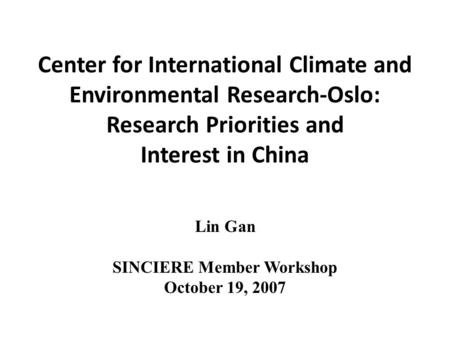 Center for International Climate and Environmental Research-Oslo: Research Priorities and Interest in China Lin Gan SINCIERE Member Workshop October 19,