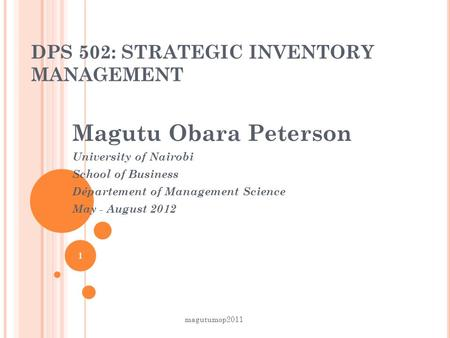 DPS 502: STRATEGIC INVENTORY MANAGEMENT Magutu Obara Peterson University of Nairobi School of Business Département of Management Science May - August.
