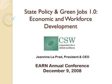 State Policy & Green Jobs 1.0: Economic and Workforce Development EARN Annual Conference December 9, 2008 Jeannine La Prad, President & CEO.