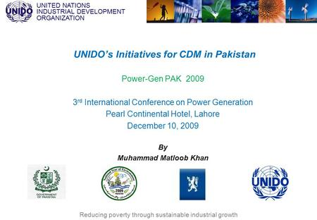 UNITED NATIONS INDUSTRIAL DEVELOPMENT ORGANIZATION Reducing poverty through sustainable industrial growth Power-Gen PAK 2009 3 rd International Conference.