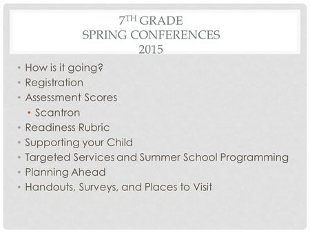 7 TH GRADE SPRING CONFERENCES 2015 How is it going? Registration Assessment Scores Scantron Readiness Rubric Supporting your Child Targeted Services and.