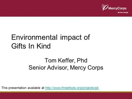 Environmental impact of Gifts In Kind Tom Keffer, Phd Senior Advisor, Mercy Corps This presentation available at