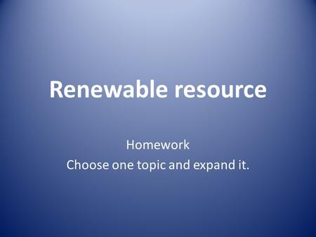 Renewable resource Homework Choose one topic and expand it.