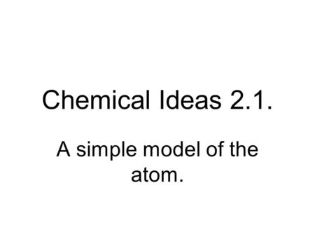 Chemical Ideas 2.1. A simple model of the atom.. What's inside? In the nucleus? Protons And around the nucleus? Electrons Neutrons.