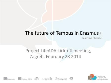 The future of Tempus in Erasmus+ Jasmina Skočilić Project LifeADA kick-off meeting, Zagreb, February 28 2014.
