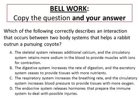 BELL WORK: Copy the question and your answer Which of the following correctly describes an interaction that occurs between two body systems that helps.