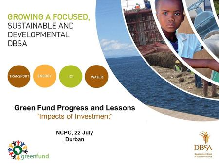 "Green Fund Progress and Lessons ""Impacts of Investment"" NCPC, 22 July Durban."