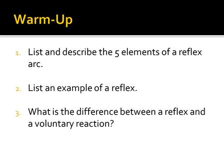 1. List and describe the 5 elements of a reflex arc. 2. List an example of a reflex. 3. What is the difference between a reflex and a voluntary reaction?