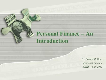 Personal Finance – An Introduction Dr. Steven M. Hays Personal Finance BKHS – Fall 2011.