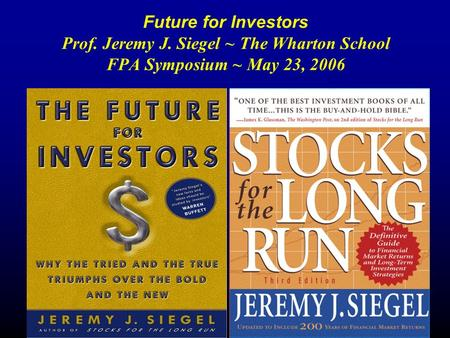 Future for Investors Prof. Jeremy J. Siegel ~ The Wharton School FPA Symposium ~ May 23, 2006.