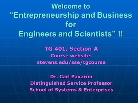 "Welcome to ""Entrepreneurship and Business for Engineers and Scientists"" !! TG 401, <strong>Section</strong> A Course website: stevens.edu/sse/tgcourse Dr. Carl Pavarini."