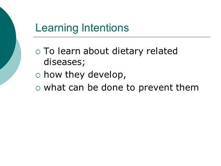 Learning Intentions  To learn about dietary related diseases;  how they develop,  what can be done to prevent them.