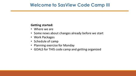 Welcome to SasView Code Camp III Getting started: Where we are Some news about changes already before we start Work Packages Schedule of camp Planning.