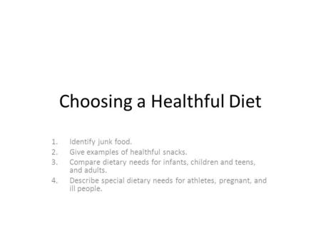 Choosing a Healthful Diet 1.Identify junk food. 2.Give examples of healthful snacks. 3.Compare dietary needs for infants, children and teens, and adults.