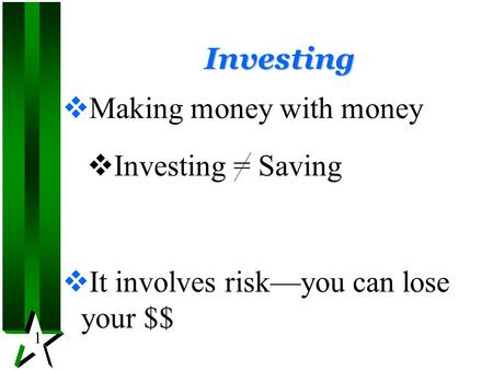 1 Investing  Making money with money  Investing = Saving  It involves risk—you can lose your $$