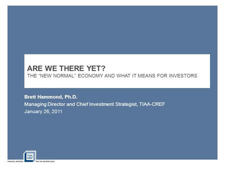 "Brett Hammond, Ph.D. Managing Director and Chief Investment Strategist, TIAA-CREF ARE WE THERE YET? THE ""NEW NORMAL"" ECONOMY AND WHAT IT MEANS FOR INVESTORS."
