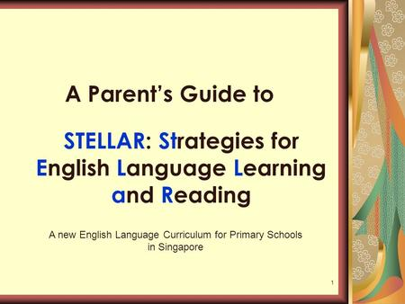 1 STELLAR: Strategies for English Language Learning and Reading A Parent's Guide to A new English Language Curriculum for Primary Schools in Singapore.