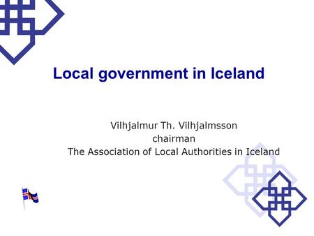 Local government in Iceland Vilhjalmur Th. Vilhjalmsson chairman The Association of Local Authorities in Iceland.