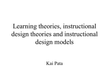 Learning <strong>theories</strong>, instructional design <strong>theories</strong> and instructional design models Kai Pata.