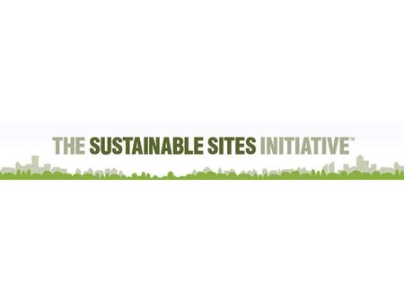 Introduction to the Sustainable Sites Initiative Founded in 2005 as an interdisciplinary partnership between the American Society of Landscape Architects,