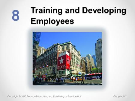 Training and Developing Employees 8 Copyright © 2013 Pearson Education, Inc. Publishing as Prentice HallChapter 8-1.