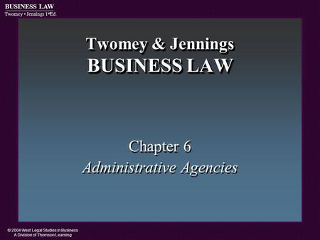 © 2004 West Legal Studies in Business A Division of Thomson Learning BUSINESS LAW Twomey Jennings 1 st Ed. Twomey & Jennings BUSINESS LAW Chapter 6 Administrative.