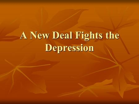 A New Deal Fights the Depression. I. Americans get a New Deal A. New Deal A. New Deal 1. Franklin Delano Roosevelt (FDR) proposed the New Deal. 1. Franklin.
