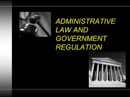 ADMINISTRATIVE LAW AND GOVERNMENT REGULATION. Administrative Agencies Create/Enforce Majority Of Business Laws Agencies Provide: Specificity Expertise.