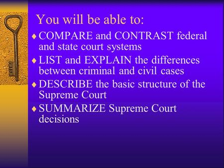 You will be able to:  COMPARE and CONTRAST federal and state court systems  LIST and EXPLAIN the differences between criminal and civil cases  DESCRIBE.