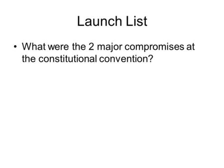 Launch List What were the 2 major compromises at the constitutional convention?